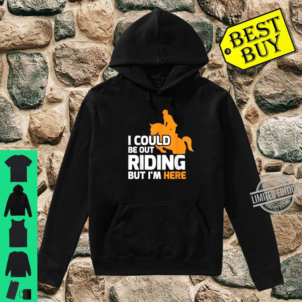 Funny Horse Rider I Could Be Out Riding Shirt hoodie