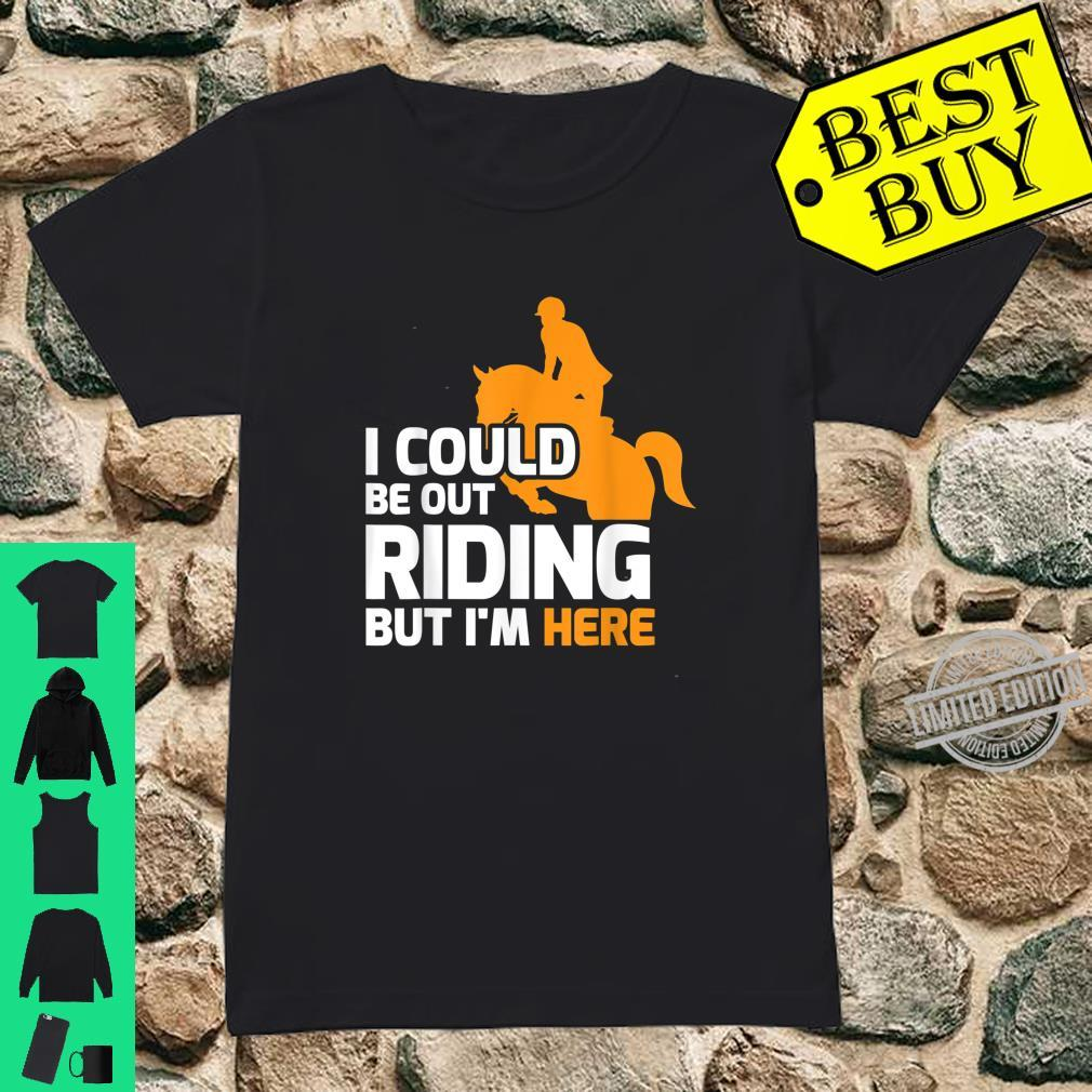 Funny Horse Rider I Could Be Out Riding Shirt ladies tee