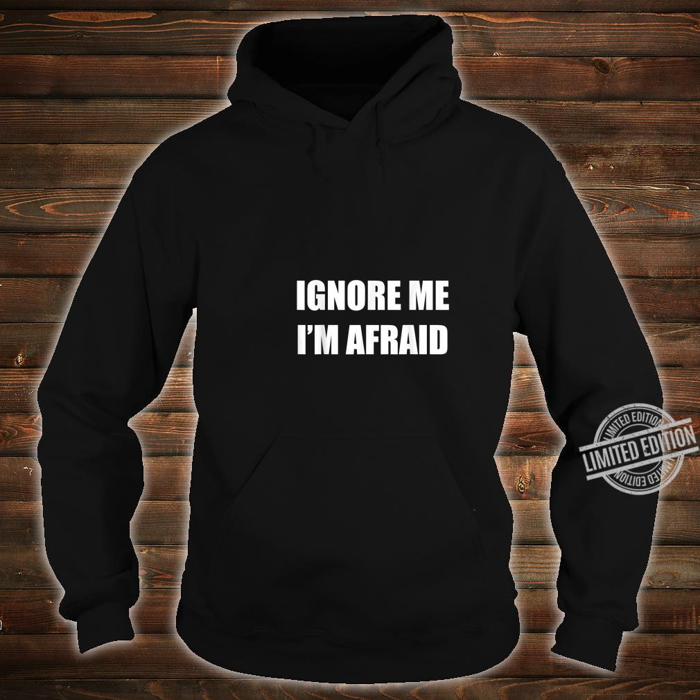 Ignore Me I'm Afraid Self Sarcastic Humor Shirt hoodie