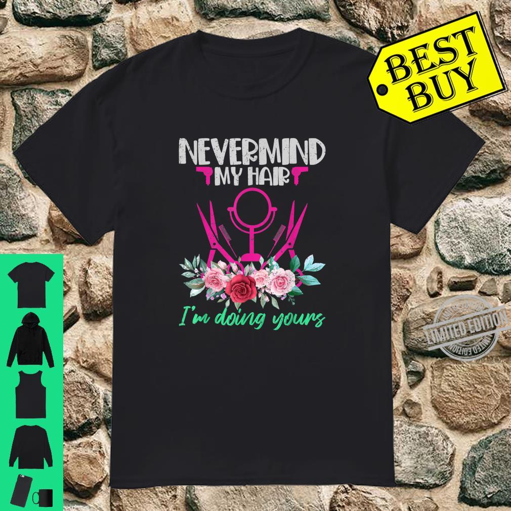 Nevermind My Hair Im Doing Yours Hairstylist Shirt